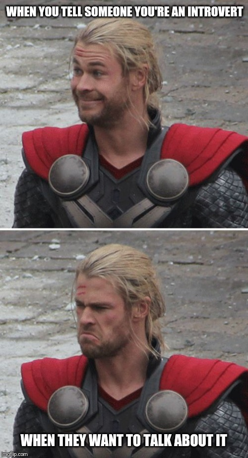 Thor happy then sad | WHEN YOU TELL SOMEONE YOU'RE AN INTROVERT WHEN THEY WANT TO TALK ABOUT IT | image tagged in thor happy then sad | made w/ Imgflip meme maker
