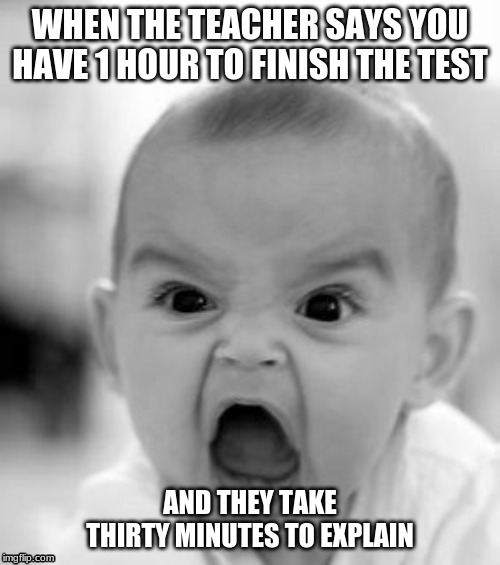 Angry Baby | WHEN THE TEACHER SAYS YOU HAVE 1 HOUR TO FINISH THE TEST AND THEY TAKE THIRTY MINUTES TO EXPLAIN | image tagged in memes,angry baby | made w/ Imgflip meme maker