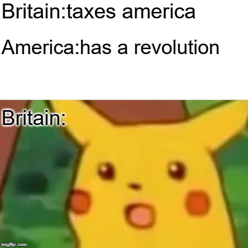 Surprised Pikachu Meme | Britain:taxes america America:has a revolution Britain: | image tagged in memes,surprised pikachu | made w/ Imgflip meme maker