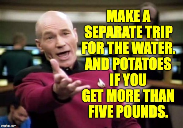 Picard Wtf Meme | MAKE A SEPARATE TRIP FOR THE WATER. AND POTATOES IF YOU GET MORE THAN FIVE POUNDS. | image tagged in memes,picard wtf | made w/ Imgflip meme maker