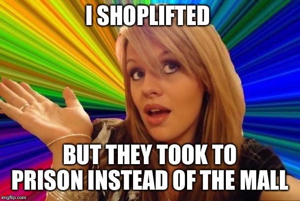 Dumb Blonde Meme | I SHOPLIFTED BUT THEY TOOK TO PRISON INSTEAD OF THE MALL | image tagged in memes,dumb blonde | made w/ Imgflip meme maker