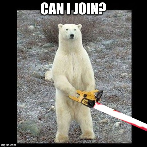 Chainsaw Bear Meme | CAN I JOIN? | image tagged in memes,chainsaw bear | made w/ Imgflip meme maker