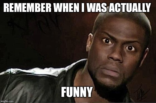 Kevin Hart |  REMEMBER WHEN I WAS ACTUALLY; FUNNY | image tagged in memes,kevin hart | made w/ Imgflip meme maker