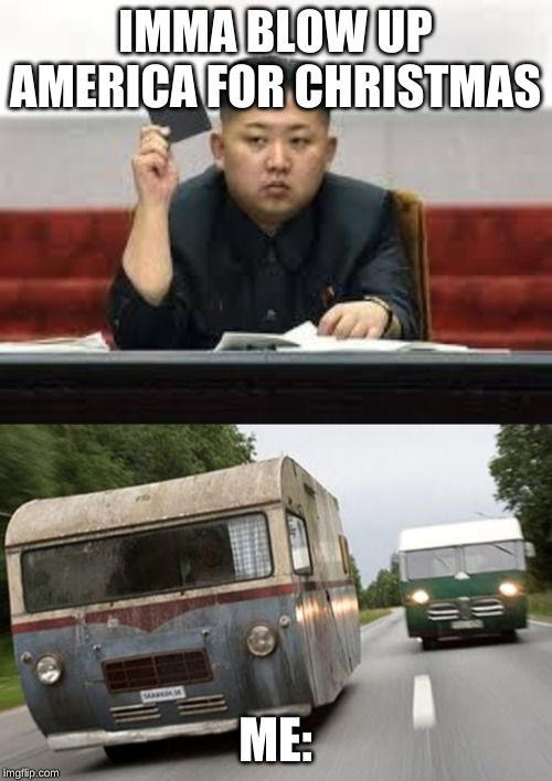 IMMA BLOW UP AMERICA FOR CHRISTMAS ME: | image tagged in kim jong un,bush people travel motorhome | made w/ Imgflip meme maker