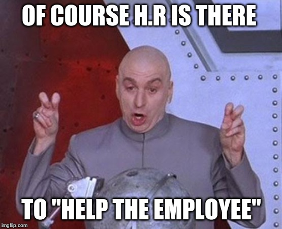 "Dr Evil Laser | OF COURSE H.R IS THERE TO ""HELP THE EMPLOYEE"" 