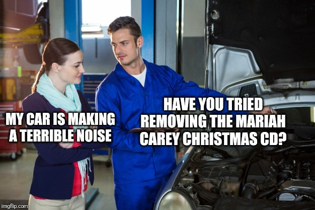 The car needs a tune-up, or different music... | MY CAR IS MAKING A TERRIBLE NOISE HAVE YOU TRIED REMOVING THE MARIAH CAREY CHRISTMAS CD? | image tagged in christmas music,mariah carey,funny memes | made w/ Imgflip meme maker