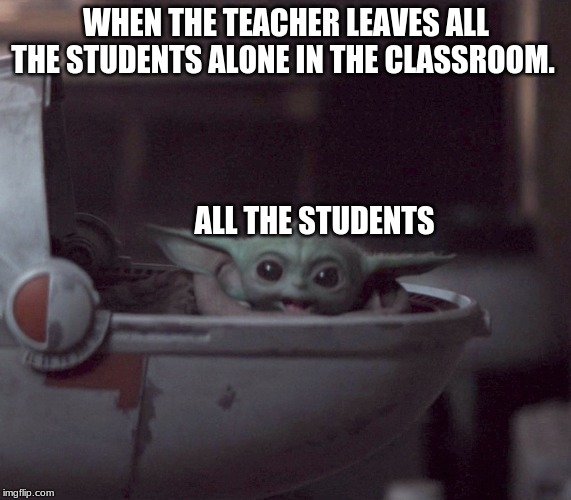 Excited Baby Yoda |  WHEN THE TEACHER LEAVES ALL THE STUDENTS ALONE IN THE CLASSROOM. ALL THE STUDENTS | image tagged in excited baby yoda | made w/ Imgflip meme maker