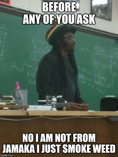 Rasta Science Teacher |  BEFORE ANY OF YOU ASK; NO I AM NOT FROM JAMAKA I JUST SMOKE WEED | image tagged in memes,rasta science teacher,weed,jamaka,smoke weed everyday,what | made w/ Imgflip meme maker