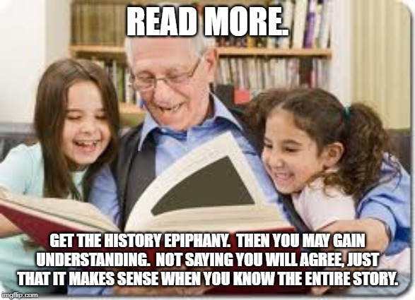 Storytelling Grandpa | READ MORE. GET THE HISTORY EPIPHANY.  THEN YOU MAY GAIN UNDERSTANDING.  NOT SAYING YOU WILL AGREE, JUST THAT IT MAKES SENSE WHEN YOU KNOW TH | image tagged in memes,storytelling grandpa | made w/ Imgflip meme maker