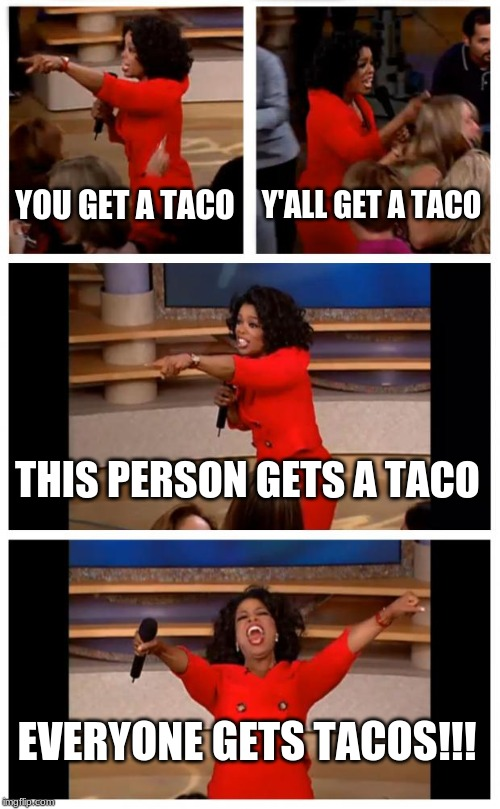 Oprah You Get A Car Everybody Gets A Car |  YOU GET A TACO; Y'ALL GET A TACO; THIS PERSON GETS A TACO; EVERYONE GETS TACOS!!! | image tagged in memes,oprah you get a car everybody gets a car | made w/ Imgflip meme maker
