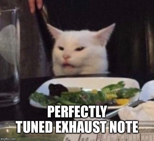PERFECTLY TUNED EXHAUST NOTE | made w/ Imgflip meme maker