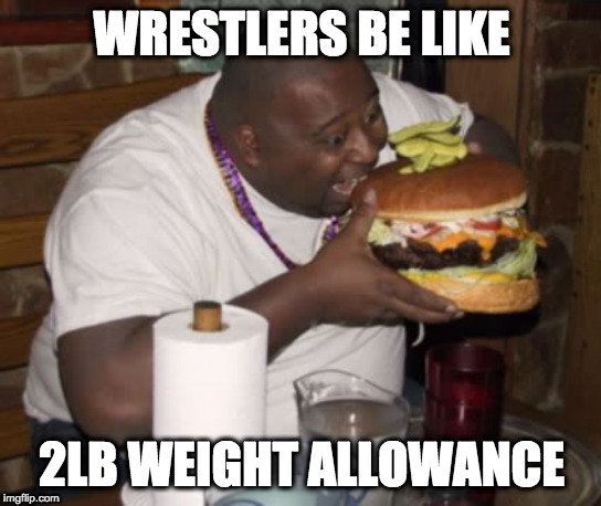 Fat guy eating burger |  WRESTLERS BE LIKE; 2LB WEIGHT ALLOWANCE | image tagged in fat guy eating burger | made w/ Imgflip meme maker