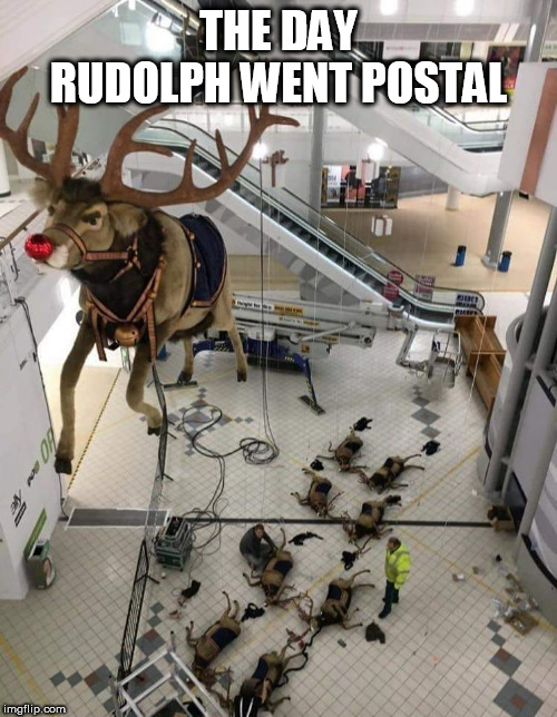 Rudolph The Red-nosed Reindeer |  THE DAY RUDOLPH WENT POSTAL | image tagged in rudolph the red-nosed reindeer | made w/ Imgflip meme maker