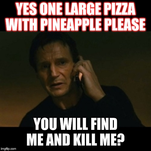 Liam Neeson Taken | YES ONE LARGE PIZZA WITH PINEAPPLE PLEASE YOU WILL FIND ME AND KILL ME? | image tagged in memes,liam neeson taken | made w/ Imgflip meme maker