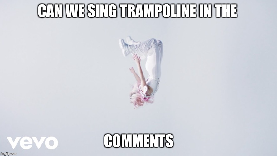 Trampoline song |  CAN WE SING TRAMPOLINE IN THE; COMMENTS | image tagged in trampoline,songs | made w/ Imgflip meme maker