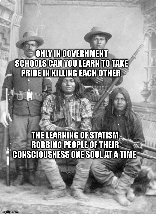 american indians |  ONLY IN GOVERNMENT SCHOOLS CAN YOU LEARN TO TAKE PRIDE IN KILLING EACH OTHER; THE LEARNING OF STATISM ROBBING PEOPLE OF THEIR CONSCIOUSNESS ONE SOUL AT A TIME | image tagged in american indians | made w/ Imgflip meme maker