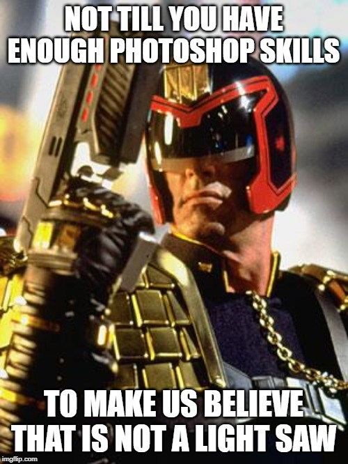 Judge Dredd | NOT TILL YOU HAVE ENOUGH PHOTOSHOP SKILLS TO MAKE US BELIEVE THAT IS NOT A LIGHT SAW | image tagged in judge dredd | made w/ Imgflip meme maker