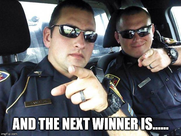 Cops | AND THE NEXT WINNER IS...... | image tagged in cops | made w/ Imgflip meme maker