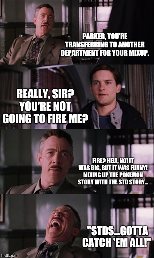 Spiderman Laugh | PARKER, YOU'RE TRANSFERRING TO ANOTHER DEPARTMENT FOR YOUR MIXUP. REALLY, SIR? YOU'RE NOT GOING TO FIRE ME? FIRE? HELL, NO! IT WAS BIG, BUT  | image tagged in memes,spiderman laugh | made w/ Imgflip meme maker