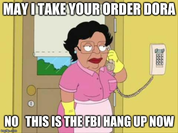 Consuela | MAY I TAKE YOUR ORDER DORA NO   THIS IS THE FBI HANG UP NOW | image tagged in memes,consuela | made w/ Imgflip meme maker