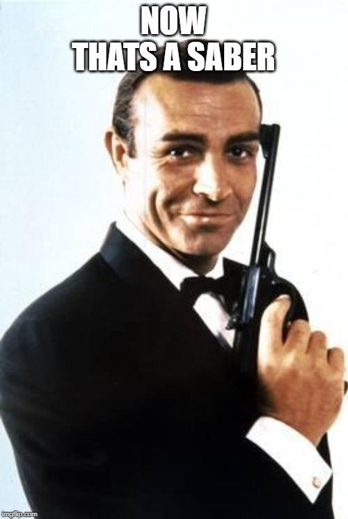 007 | NOW THATS A SABER | image tagged in 007 | made w/ Imgflip meme maker