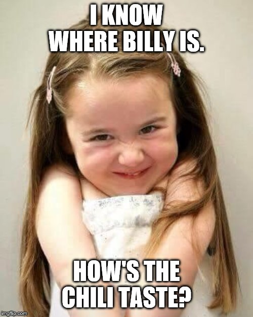 Cute girl | I KNOW WHERE BILLY IS. HOW'S THE CHILI TASTE? | image tagged in cute girl | made w/ Imgflip meme maker