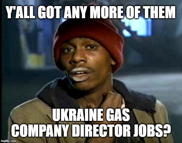 Ukraine Gas Jobs | Y'ALL GOT ANY MORE OF THEM UKRAINE GAS COMPANY DIRECTOR JOBS? | image tagged in dave chappelle,ukraine,gas,biden,democrats | made w/ Imgflip meme maker