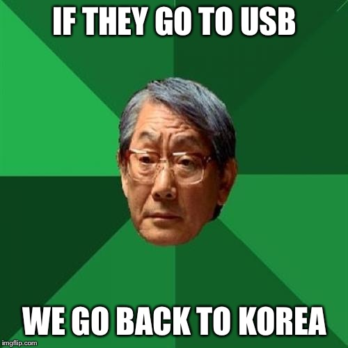 High Expectations Asian Father Meme | IF THEY GO TO USB WE GO BACK TO KOREA | image tagged in memes,high expectations asian father | made w/ Imgflip meme maker