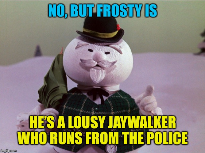 NO, BUT FROSTY IS HE'S A LOUSY JAYWALKER WHO RUNS FROM THE POLICE | made w/ Imgflip meme maker