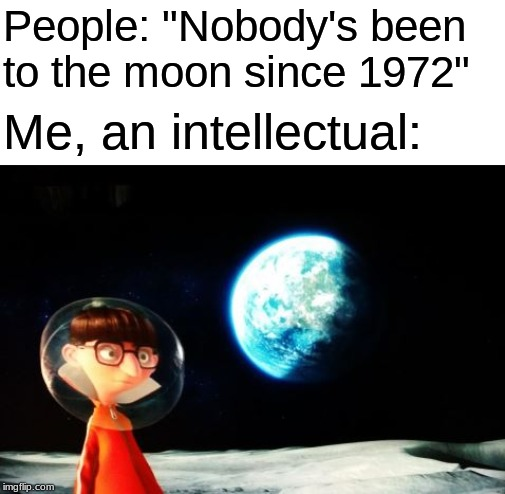 "Vector was actually the last person on the moon (come on, Elon Musk, go save him) |  People: ""Nobody's been to the moon since 1972""; Me, an intellectual: 