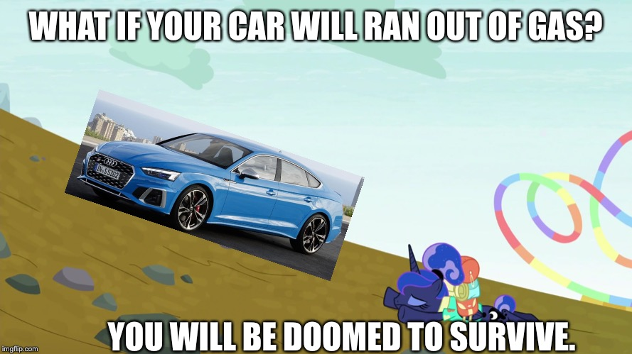 WHAT IF YOUR CAR WILL RAN OUT OF GAS? YOU WILL BE DOOMED TO SURVIVE. | image tagged in audi,mlp fim,doomed,princess luna,gas,survivor | made w/ Imgflip meme maker