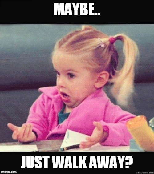 I dont know girl | MAYBE.. JUST WALK AWAY? | image tagged in i dont know girl | made w/ Imgflip meme maker