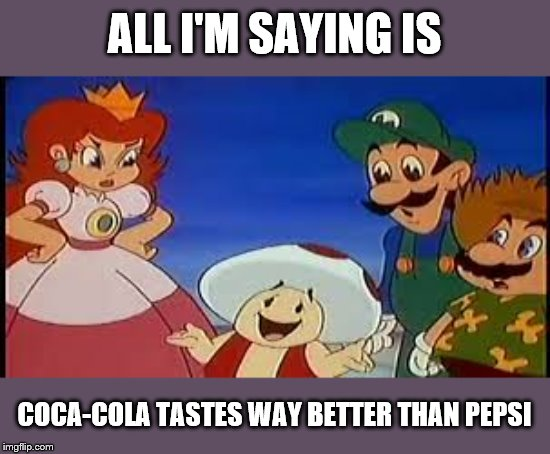 ALL I'M SAYING IS; COCA-COLA TASTES WAY BETTER THAN PEPSI | image tagged in super mario bros | made w/ Imgflip meme maker