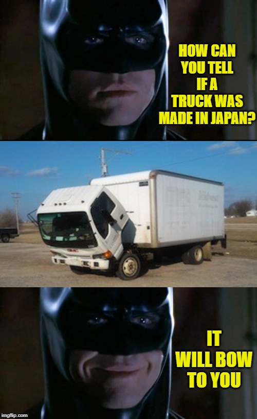 Take a bow | HOW CAN YOU TELL IF A TRUCK WAS MADE IN JAPAN? IT WILL BOW TO YOU | image tagged in memes,batman smiles,japanese,just a joke,funny memes | made w/ Imgflip meme maker
