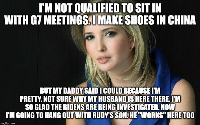 I'M NOT QUALIFIED TO SIT IN WITH G7 MEETINGS. I MAKE SHOES IN CHINA BUT MY DADDY SAID I COULD BECAUSE I'M PRETTY. NOT SURE WHY MY HUSBAND IS | image tagged in ivanka trump | made w/ Imgflip meme maker