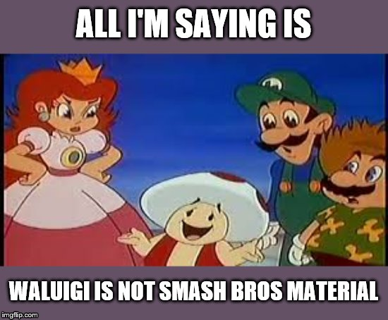 ALL I'M SAYING IS; WALUIGI IS NOT SMASH BROS MATERIAL | image tagged in super mario bros | made w/ Imgflip meme maker