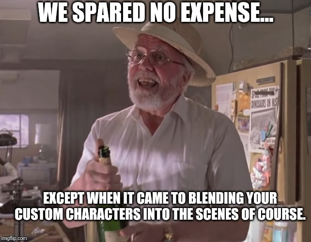 Jurassic Park Hammond | EXCEPT WHEN IT CAME TO BLENDING YOUR CUSTOM CHARACTERS INTO THE SCENES OF COURSE. WE SPARED NO EXPENSE... | image tagged in jurassic park hammond | made w/ Imgflip meme maker