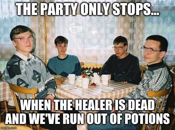 Nerd Party |  THE PARTY ONLY STOPS... WHEN THE HEALER IS DEAD AND WE'VE RUN OUT OF POTIONS | image tagged in nerd party,dungeons and dragons,nerd,nerds,glasses | made w/ Imgflip meme maker