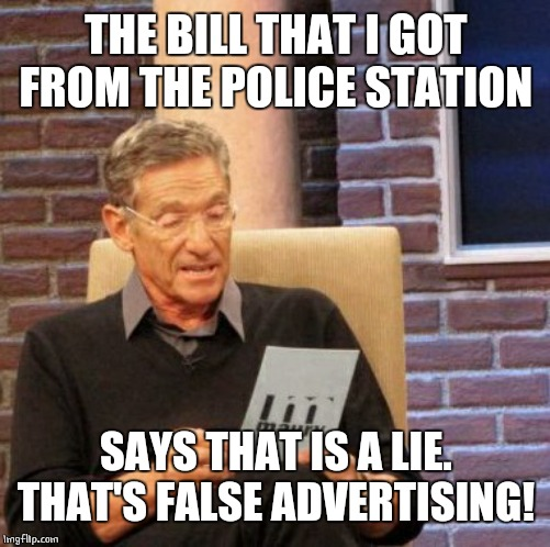 Maury Lie Detector Meme | THE BILL THAT I GOT FROM THE POLICE STATION SAYS THAT IS A LIE. THAT'S FALSE ADVERTISING! | image tagged in memes,maury lie detector | made w/ Imgflip meme maker
