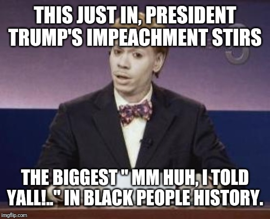 "Dave Chappelle |  THIS JUST IN, PRESIDENT TRUMP'S IMPEACHMENT STIRS; THE BIGGEST "" MM HUH, I TOLD YALL!.."" IN BLACK PEOPLE HISTORY. 