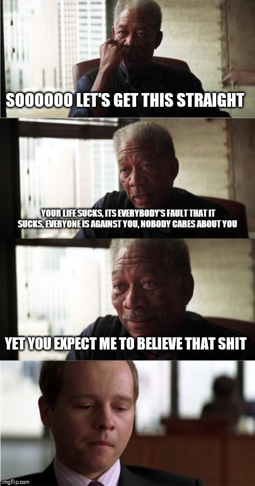 Morgan Freeman Good Luck | SOOOOOO LET'S GET THIS STRAIGHT YOUR LIFE SUCKS, ITS EVERYBODY'S FAULT THAT IT SUCKS, EVERYONE IS AGAINST YOU, NOBODY CARES ABOUT YOU YET YO | image tagged in memes,morgan freeman good luck | made w/ Imgflip meme maker