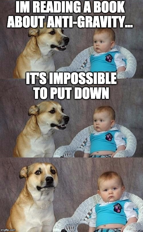 A Dad Joke |  IM READING A BOOK ABOUT ANTI-GRAVITY... IT'S IMPOSSIBLE TO PUT DOWN | image tagged in dad joke dog 2 | made w/ Imgflip meme maker