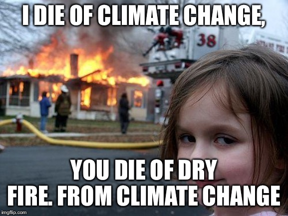 Disaster Girl | I DIE OF CLIMATE CHANGE, YOU DIE OF DRY FIRE. FROM CLIMATE CHANGE | image tagged in memes,disaster girl | made w/ Imgflip meme maker