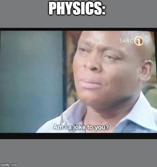 Am I a joke to you? | PHYSICS: | image tagged in am i a joke to you | made w/ Imgflip meme maker