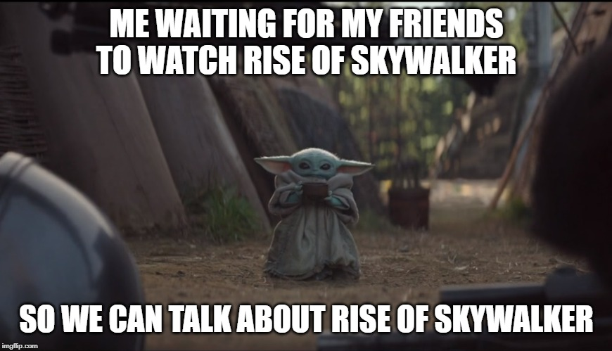 Baby Yoda Soup | ME WAITING FOR MY FRIENDS TO WATCH RISE OF SKYWALKER SO WE CAN TALK ABOUT RISE OF SKYWALKER | image tagged in baby yoda soup | made w/ Imgflip meme maker