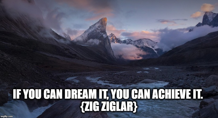 Morning | IF YOU CAN DREAM IT, YOU CAN ACHIEVE IT.  {ZIG ZIGLAR} | image tagged in morning | made w/ Imgflip meme maker