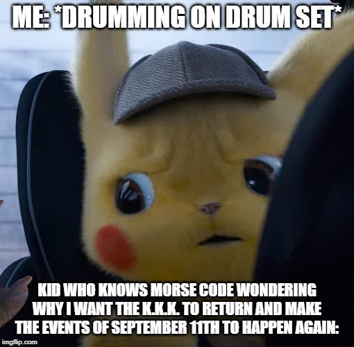 Unsettled detective pikachu | ME: *DRUMMING ON DRUM SET* KID WHO KNOWS MORSE CODE WONDERING WHY I WANT THE K.K.K. TO RETURN AND MAKE THE EVENTS OF SEPTEMBER 11TH TO HAPPE | image tagged in unsettled detective pikachu | made w/ Imgflip meme maker