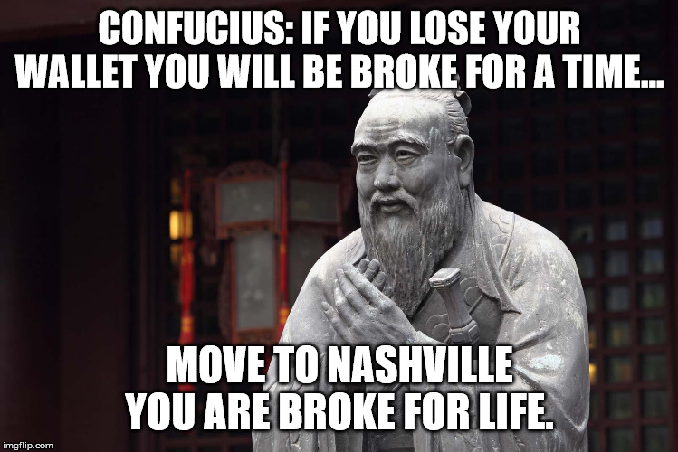 Nashville sucks |  CONFUCIUS: IF YOU LOSE YOUR WALLET YOU WILL BE BROKE FOR A TIME... MOVE TO NASHVILLE YOU ARE BROKE FOR LIFE. | image tagged in nashville,true story,warning | made w/ Imgflip meme maker