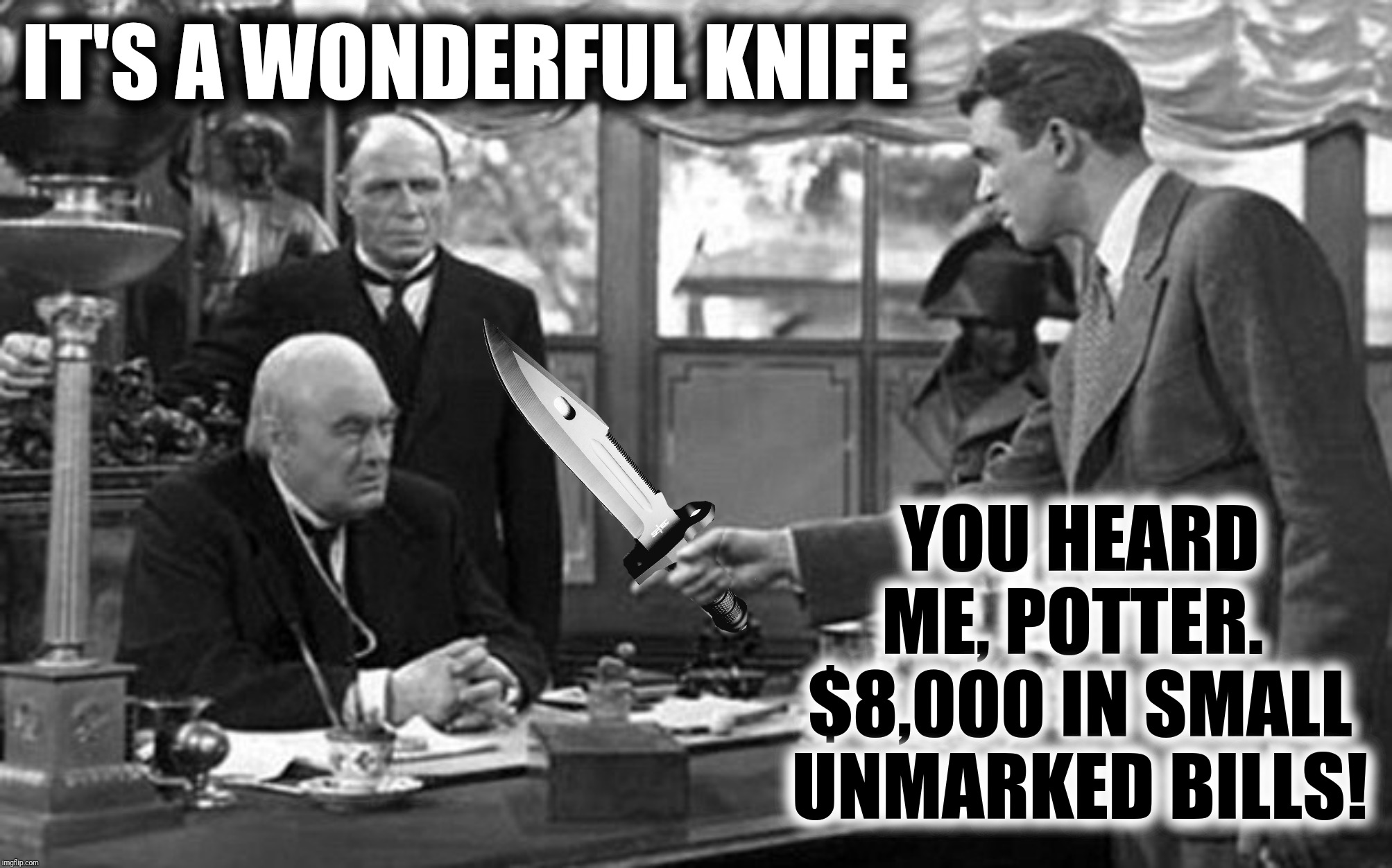 It's A Wonderful Life 2019 | IT'S A WONDERFUL KNIFE YOU HEARD ME, POTTER.  $8,000 IN SMALL UNMARKED BILLS! | image tagged in bad photoshop,it's a wonderful life,knife,george bailey,mr potter | made w/ Imgflip meme maker