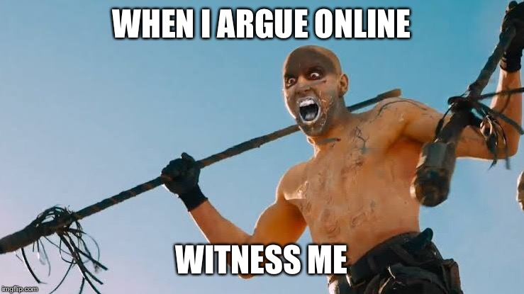 Mad max argue | WHEN I ARGUE ONLINE WITNESS ME | image tagged in mad max,argument | made w/ Imgflip meme maker
